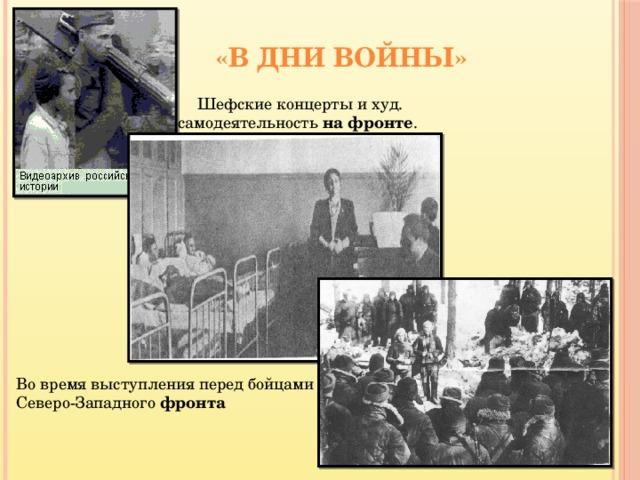 «В дни войны» Шефские концерты и худ. самодеятельность на  фронте . Во время выступления перед бойцами Северо-Западного фронта