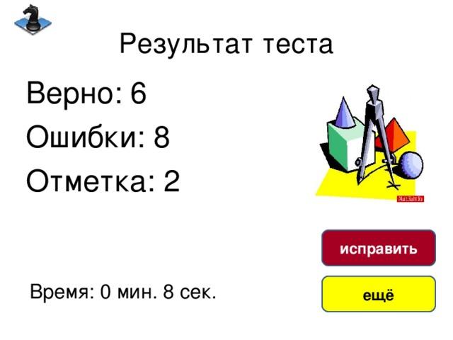 Результат теста Верно: 6 Ошибки: 8 Отметка: 2 исправить Время: 0 мин. 8 сек. ещё