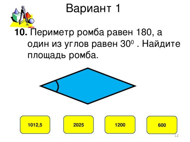 Вариант 1 10. Периметр ромба равен 180, а  один из углов равен 30 0 . Найдите  площадь ромба. 2025 1012,5 1200 600