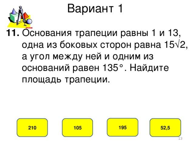 Вариант 1 11. Основания трапеции равны 1 и 13,  одна из боковых сторон равна 15√2,  а угол между ней и одним из  оснований равен 135°. Найдите  площадь трапеции. 195 105 210 52,5