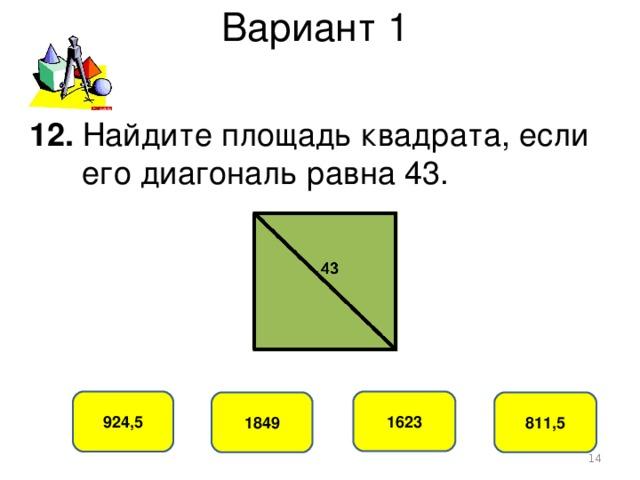 Вариант 1 12. Найдите площадь квадрата, если  его диагональ равна 43. 924,5 1623 1849 811,5