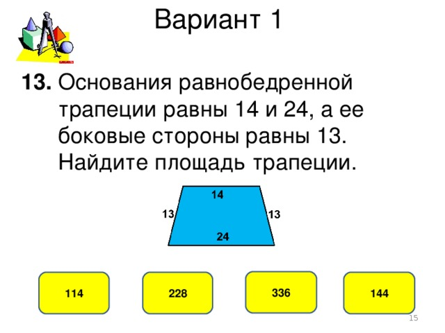 Вариант 1 13. Основания равнобедренной  трапеции равны 14 и 24, а ее  боковые стороны равны 13.  Найдите площадь трапеции. 336 228 114 144
