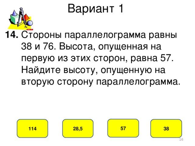 Вариант 1 14. Стороны параллелограмма равны  38 и 76. Высота, опущенная на  первую из этих сторон, равна 57.  Найдите высоту, опущенную на  вторую сторону параллелограмма. 57 28,5 114 38