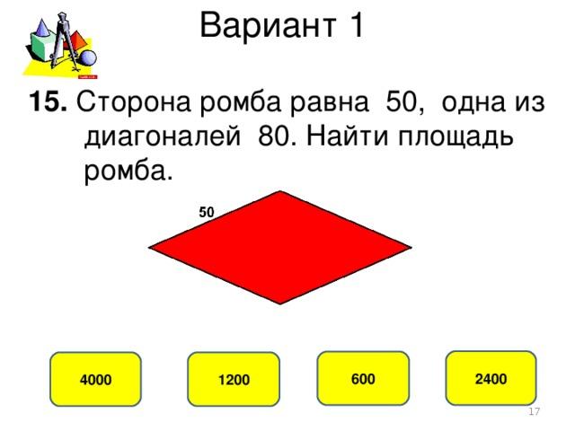 Вариант 1 15. Сторона ромба равна 50, одна из  диагоналей 80. Найти площадь  ромба. 2400 600 4000 1200