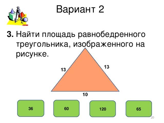 Вариант 2 3. Найти площадь равнобедренного  треугольника, изображенного на  рисунке. 60 36 65 120