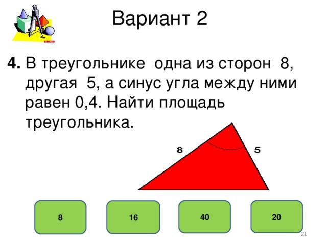 Вариант 2 4. В треугольнике одна из сторон 8,  другая 5, а синус угла между ними  равен 0,4. Найти площадь  треугольника. 8 20 40 16