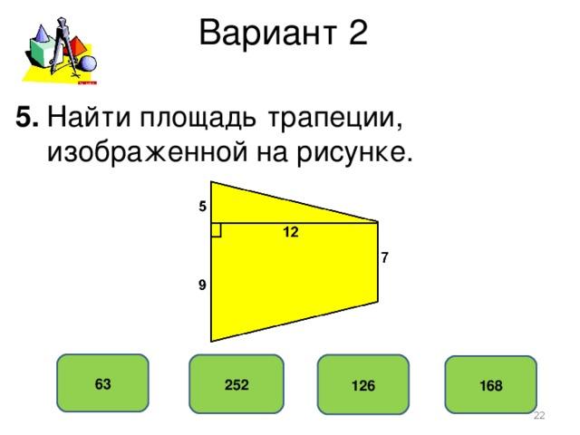 Вариант 2 5. Найти площадь трапеции,  изображенной на рисунке. 63 252 126 168