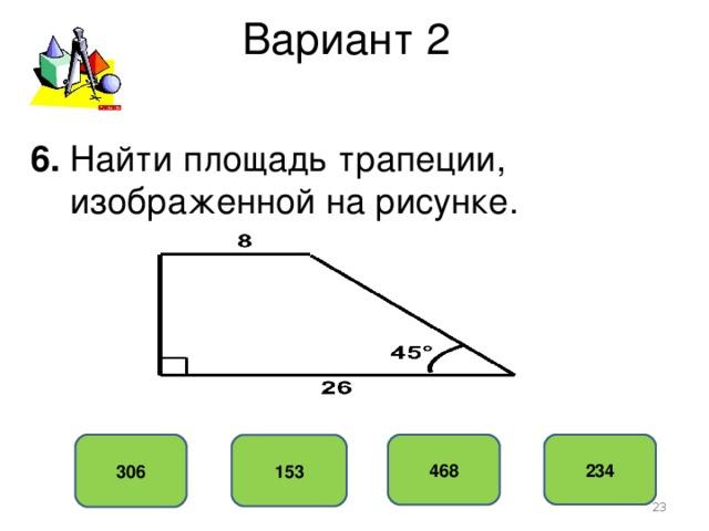 Вариант 2 6. Найти площадь трапеции,  изображенной на рисунке. 306 234 468 153