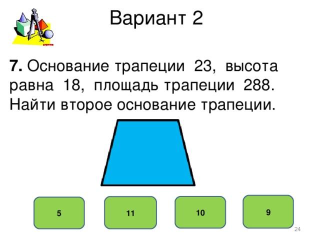 Вариант 2 7. Основание трапеции 23, высота равна 18, площадь трапеции 288. Найти второе основание трапеции. 9 10 11 5