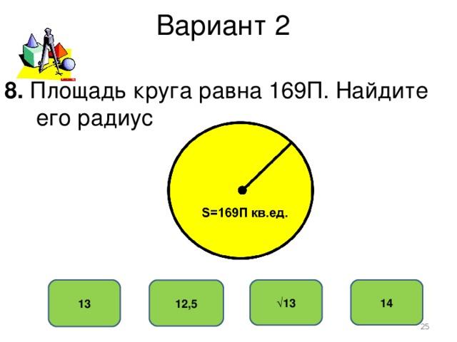 Вариант 2 8. Площадь круга равна 169П. Найдите  его радиус 13 14 √ 13 12,5