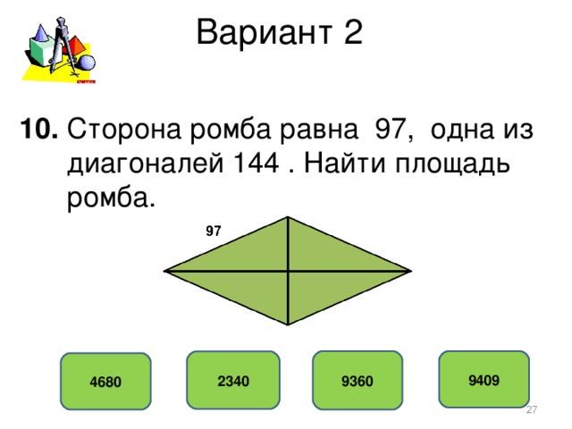 Вариант 2 10. Сторона ромба равна 97, одна из  диагоналей 144 . Найти площадь  ромба. 9360 9409 2340 4680