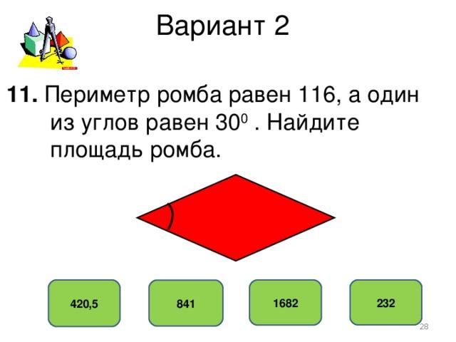 Вариант 2 11. Периметр ромба равен 116, а один  из углов равен 30 0 . Найдите  площадь ромба. 420,5 232 1682 841