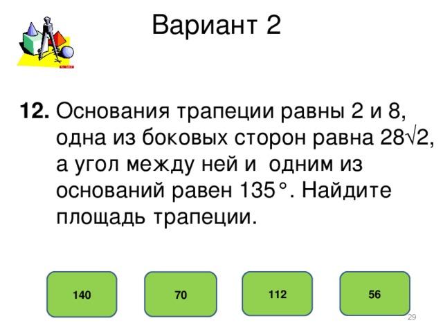 Вариант 2 12. Основания трапеции равны 2 и 8,  одна из боковых сторон равна 28√2,  а угол между ней и одним из  оснований равен 135°. Найдите  площадь трапеции. 140 56 112 70