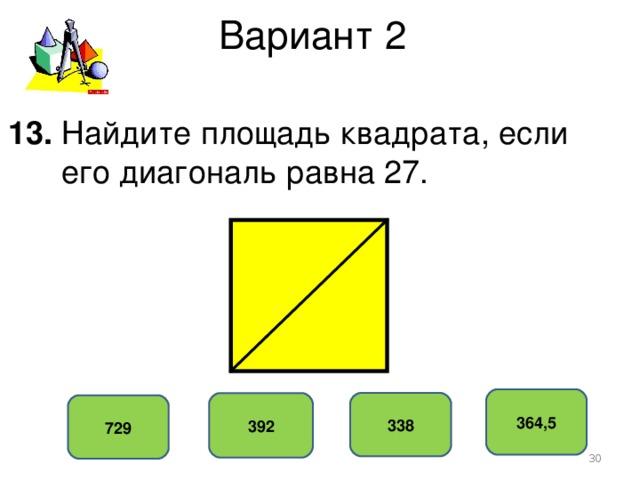 Вариант 2 13. Найдите площадь квадрата, если  его диагональ равна 27. 364,5 338 392 729