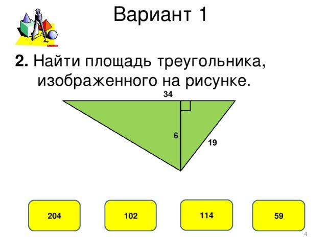 Вариант 1 2. Найти площадь треугольника,  изображенного на рисунке. 114 102 204 59