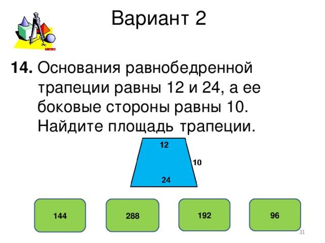 Вариант 2 14. Основания равнобедренной  трапеции равны 12 и 24, а ее  боковые стороны равны 10.  Найдите площадь трапеции. 144 192 96 288
