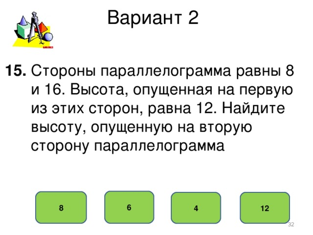 Вариант 2 15. Стороны параллелограмма равны 8  и 16. Высота, опущенная на первую  из этих сторон, равна 12. Найдите  высоту, опущенную на вторую  сторону параллелограмма 6 8 12 4