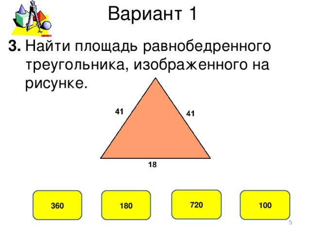 Вариант 1 3. Найти площадь равнобедренного  треугольника, изображенного на  рисунке. 720 100 360 180