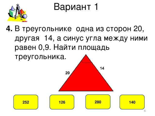 Вариант 1 4. В треугольнике одна из сторон 20,  другая 14, а синус угла между ними  равен 0,9. Найти площадь  треугольника. 280 126 252 140