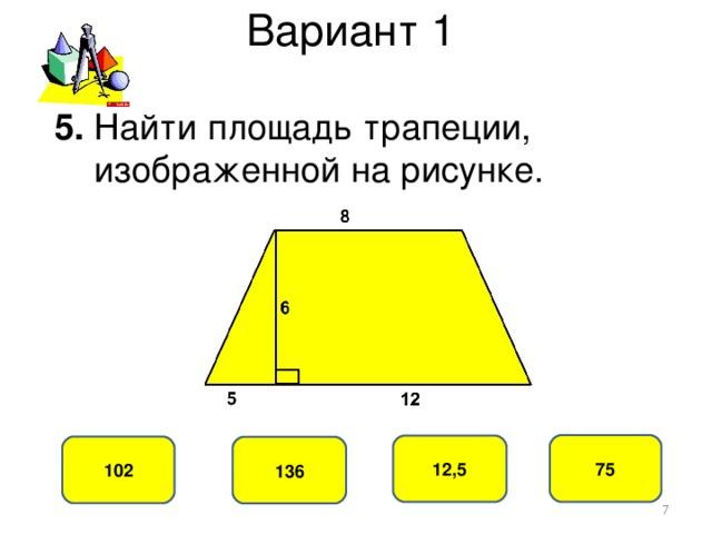 Вариант 1 5. Найти площадь трапеции,  изображенной на рисунке. 75 12,5 102 136