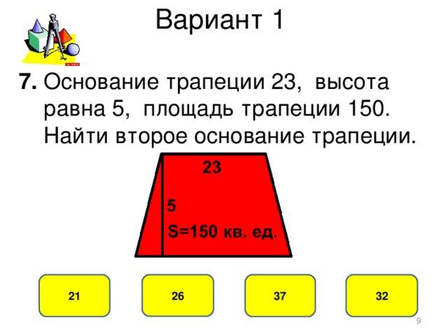 Вариант 1 7. Основание трапеции 23, высота  равна 5, площадь трапеции 150.  Найти второе основание трапеции. 37 21 26 32
