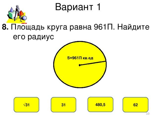 Вариант 1 8. Площадь круга равна 961П. Найдите  его радиус 480,5 31 √ 31 62