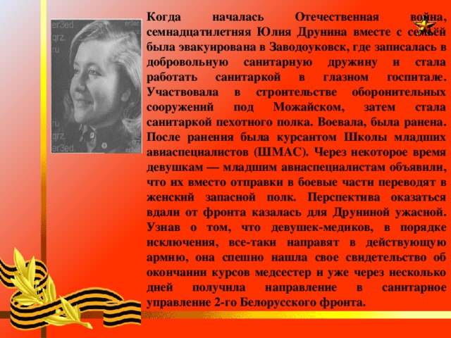 Когда началась Отечественная война, семнадцатилетняя Юлия Друнина вместе с семьёй была эвакуирована в Заводоуковск, где записалась в добровольную санитарную дружину и стала работать санитаркой в глазном госпитале. Участвовала в строительстве оборонительных сооружений под Можайском, затем стала санитаркой пехотного полка. Воевала, была ранена. После ранения была курсантом Школы младших авиаспециалистов (ШМАС). Через некоторое время девушкам — младшим авиаспециалистам объявили, что их вместо отправки в боевые части переводят в женский запасной полк. Перспектива оказаться вдали от фронта казалась для Друниной ужасной. Узнав о том, что девушек-медиков, в порядке исключения, все-таки направят в действующую армию, она спешно нашла свое свидетельство об окончании курсов медсестер и уже через несколько дней получила направление в санитарное управление 2-го Белорусского фронта.