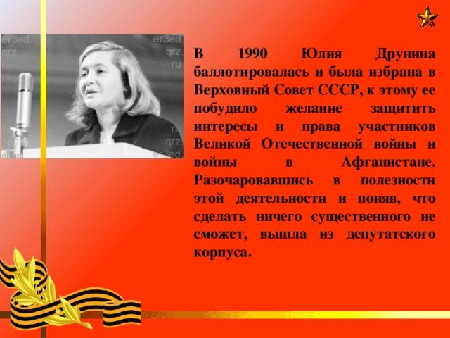В 1990 Юлия Друнина баллотировалась и была избрана в Верховный Совет СССР, к этому ее побудило желание защитить интересы и права участников Великой Отечественной войны и войны в Афганистане. Разочаровавшись в полезности этой деятельности и поняв, что сделать ничего существенного не сможет, вышла из депутатского корпуса.
