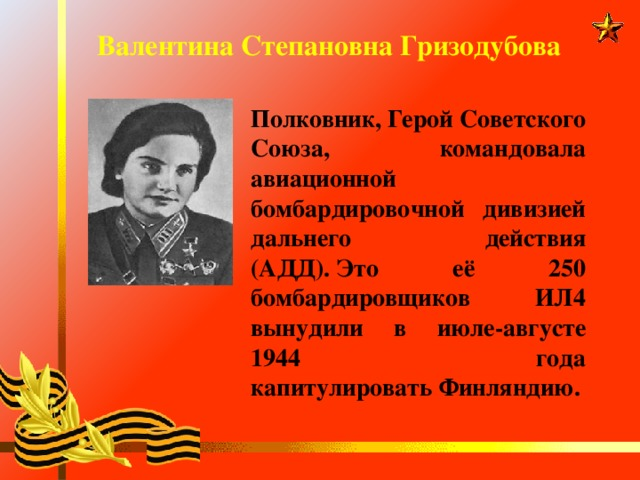 Валентина Степановна Гризодубова Полковник, Герой Советского Союза, командовала авиационной бомбардировочной дивизией дальнего действия (АДД).Это её 250 бомбардировщиков ИЛ4 вынудили в июле-августе 1944 года капитулироватьФинляндию.