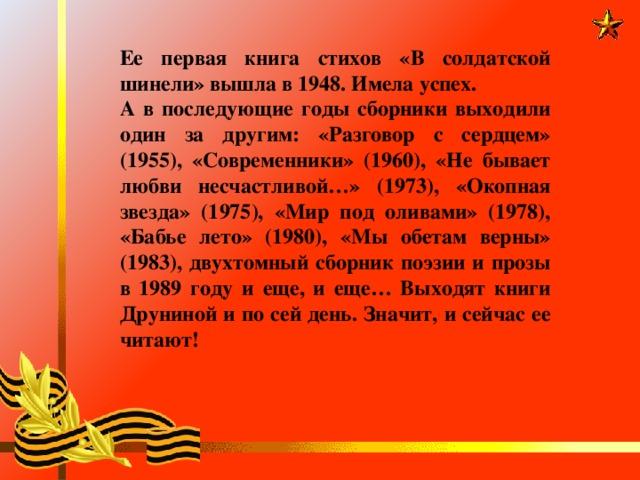 Ее первая книга стихов «В солдатской шинели» вышла в 1948. Имела успех. А в последующие годы сборники выходили один за другим: «Разговор с сердцем» (1955), «Современники» (1960), «Не бывает любви несчастливой…» (1973), «Окопная звезда» (1975), «Мир под оливами» (1978), «Бабье лето» (1980), «Мы обетам верны» (1983), двухтомный сборник поэзии и прозы в 1989 году и еще, и еще… Выходят книги Друниной и по сей день. Значит, и сейчас ее читают!