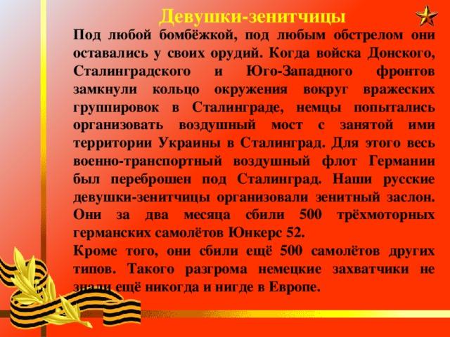 Девушки-зенитчицы Под любой бомбёжкой, под любым обстрелом они оставались у своих орудий. Когда войска Донского, Сталинградского и Юго-Западного фронтов замкнули кольцо окружения вокруг вражеских группировок в Сталинграде, немцы попытались организовать воздушный мост с занятой ими территории Украины в Сталинград. Для этого весь военно-транспортный воздушный флот Германии был переброшен под Сталинград. Наши русские девушки-зенитчицы организовали зенитный заслон. Они за два месяца сбили 500 трёхмоторных германских самолётов Юнкерс 52. Кроме того, они сбили ещё 500 самолётов других типов. Такого разгрома немецкие захватчики не знали ещё никогда и нигде в Европе.