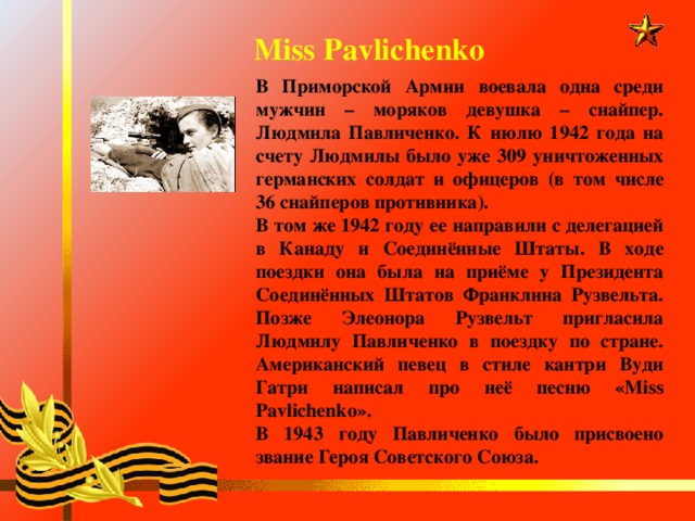 Miss Pavlichenko В Приморской Армии воевала одна среди мужчин – моряков девушка – снайпер. Людмила Павличенко. К июлю 1942 года на счету Людмилы было уже 309 уничтоженных германских солдат и офицеров (в том числе 36 снайперов противника). В том же 1942 году ее направили с делегацией в Канаду и Соединённые Штаты. В ходе поездки она была на приёме у Президента Соединённых Штатов Франклина Рузвельта. Позже Элеонора Рузвельт пригласила Людмилу Павличенко в поездку по стране. Американский певец в стиле кантри Вуди Гатри написал про неё песню «Miss Pavlichenko». В 1943 году Павличенко было присвоено звание Героя Советского Союза.