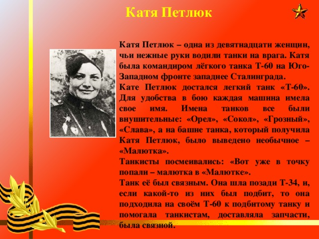 Катя Петлюк Катя Петлюк – одна из девятнадцати женщин, чьи нежные руки водили танки на врага. Катя была командиром лёгкого танка Т-60 на Юго-Западном фронте западнее Сталинграда. Кате Петлюк достался легкий танк «Т-60». Для удобства в бою каждая машина имела свое имя. Имена танков все были внушительные: «Орел», «Сокол», «Грозный», «Слава», а на башне танка, который получила Катя Петлюк, было выведено необычное – «Малютка». Танкисты посмеивались: «Вот уже в точку попали – малютка в «Малютке». Танк её был связным. Она шла позади Т-34, и, если какой-то из них был подбит, то она подходила на своём Т-60 к подбитому танку и помогала танкистам, доставляла запчасти, была связной.