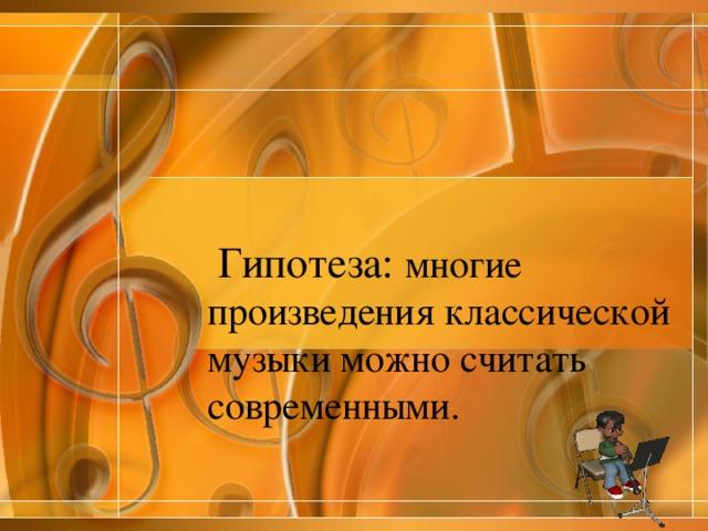Гипотеза: многие произведения классической музыки можно считать современными.