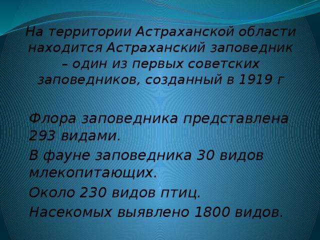 На территории Астраханской области находится Астраханский заповедник – один из первых советских заповедников, созданный в 1919 г Флора заповедника представлена 293 видами. В фауне заповедника 30 видов млекопитающих. Около 230 видов птиц. Насекомых выявлено 1800 видов.