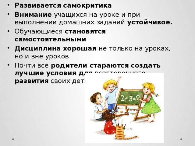Развивается самокритика Внимание учащихся на уроке и при выполнении домашних заданий устойчивое.  Обучающиеся становятся  самостоятельными Дисциплина хорошая не только на уроках, но и вне уроков Почти все родители стараются создать лучшие условия  для всестороннего развития своих детей.