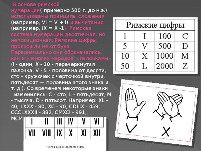 В основе римской нумерации ( примерно 500 г. до н.э.) использованы принципы сложения (например, VI = V + I) и вычитания (например, IX = X -1 ). Римская система нумерации десятичная, но непозиционная. Римские цифры произошли не от букв. Первоначально они обозначались, как и у многих народов, «палочками» (I - один, X - 10 - перечеркнутая палочка, V - 5 - половина от десяти, сто - кружочек с черточкой внутри, пятьдесят — половина этого знака и т. д.). Со временем некоторые знаки изменились: С - сто, L - пятьдесят, М - тысяча, D - пятьсот. Например: XL - 40, LXXX - 80, ХС - 90, CDLIX - 459, CCCLXXXII - 382, CMXCI - 991, MCMXCVIII - 1998, MMI – 2001