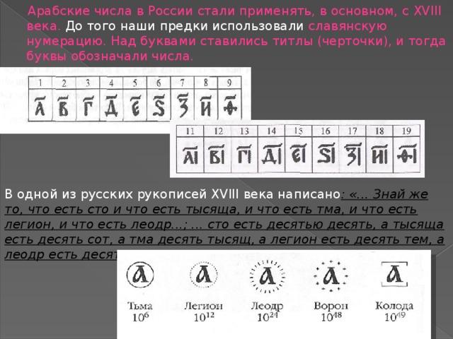 Арабские числа в России стали применять, в основном, с XVIII века. До того наши предки использовали славянскую нумерацию. Над буквами ставились титлы (черточки), и тогда буквы обозначали числа. В одной из русских рукописей XVIII века написано : «... Знай же то, что есть сто и что есть тысяща, и что есть тма, и что есть легион, и что есть леодр...; ... сто есть десятью десять, а тысяща есть десять сот, а тма десять тысящ, а легион есть десять тем, а леодр есть десять легионов...»