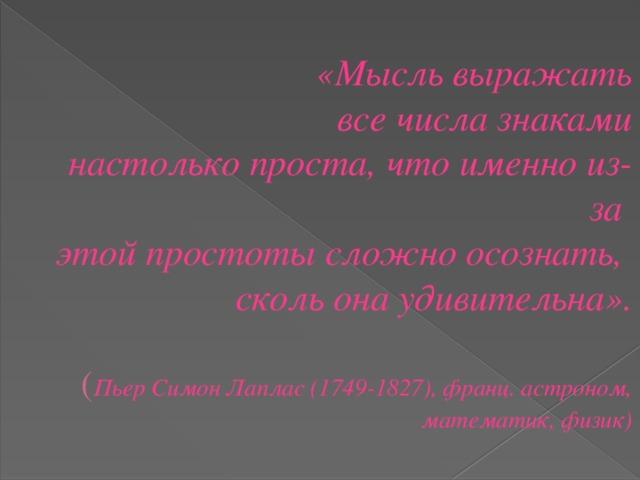 «Мысль выражать все числа знаками  настолько проста, что именно из-за  этой простоты сложно осознать,  сколь она удивительна».   ( Пьер Симон Лаплас (1749-1827), франц. астроном, математик, физик)