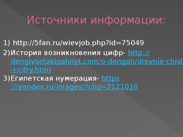 Источники информации: 1)http://5fan.ru/wievjob.php?id=75049 2)История возникновения цифр- http :// dengivsetakipahnyt.com/o-dengah/drevnie-chisla-i-cifry.html 3)Египетская нумерация- https ://yandex.ru/images/? clid=2121016