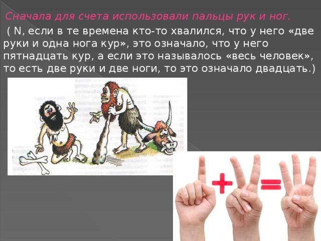 Сначала для счета использовали пальцы рук и ног.  ( N, если в те времена кто-то хвалился, что у него «две руки и одна нога кур», это означало, что у него пятнадцать кур, а если это называлось «весь человек», то есть две руки и две ноги, то это означало двадцать.)