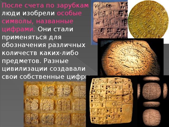 После счета по зарубкам люди изобрели особые символы, названные цифрами. Они стали применяться для обозначения различных количеств каких-либо предметов. Разные цивилизации создавали свои собственные цифры.