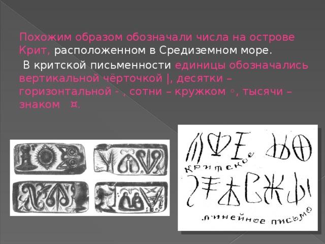 Похожим образом обозначали числа на острове Крит, расположенном в Средиземном море.  В критской письменности единицы обозначались вертикальной чёрточкой |, десятки – горизонтальной - , сотни – кружком ◦, тысячи – знаком ¤.