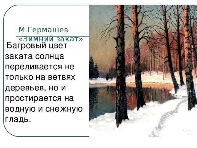 М.Гермашев  «Зимний закат»    Багровый цвет заката солнца переливается не только на ветвях деревьев, но и простирается на водную и снежную гладь.