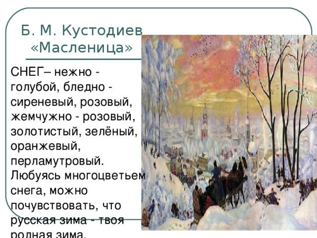 Б. М. Кустодиев  «Масленица» СНЕГ– нежно - голубой, бледно - сиреневый, розовый, жемчужно - розовый, золотистый, зелёный, оранжевый, перламутровый. Любуясь многоцветьем снега, можно почувствовать, что русская зима - твоя родная зима.