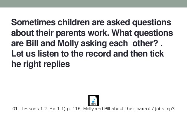 Sometimes children are asked questions about their parents work. What questions are Bill and Molly asking each other? .  Let us listen to the record and then tick he right replies
