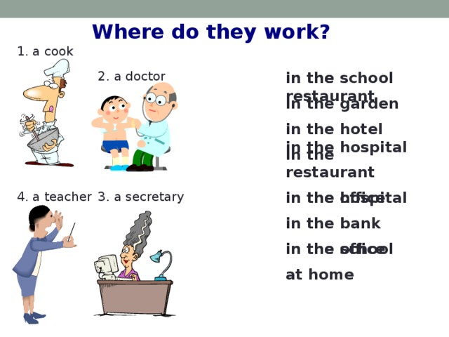 Where do they work? 1. a cook 2. a doctor in the restaurant in the school in the garden  in the hotel in the hospital in the restaurant  in the hospital in the office in the bank  in the office in the school  at home 4. a teacher 3. a secretary