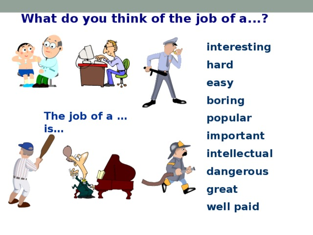 What do you think of the job of a...? interesting hard easy boring popular important intellectual dangerous great well paid The job of a … is…