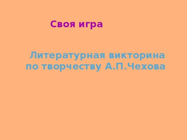 Своя игра Литературная викторина по творчеству А.П.Чехова