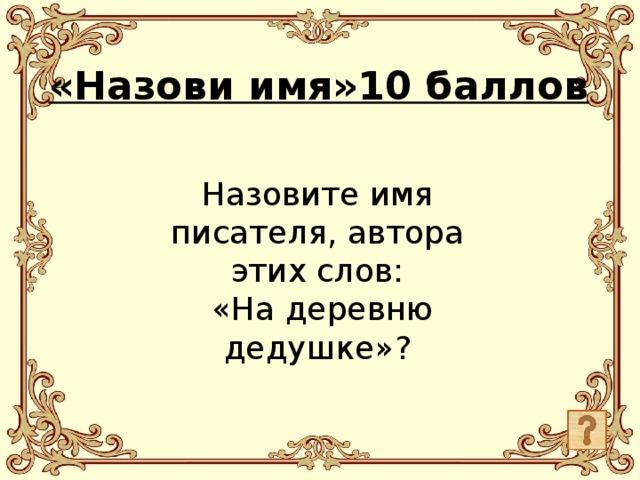 Назовите имя писателя, автора этих слов:  «На деревню дедушке»? «Назови имя»10 баллов